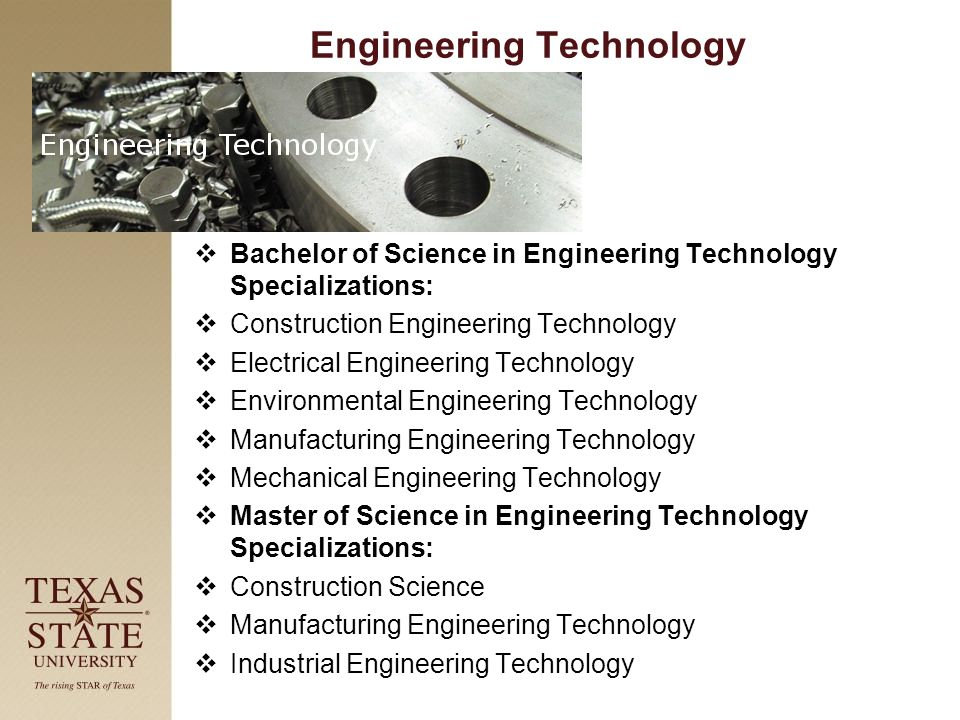 Engineering Technology  Bachelor of Science in Engineering Technology Specializations:  Construction Engineering Technology  Electrical Engineering Technology  Environmental Engineering Technology  Manufacturing Engineering Technology  Mechanical Engineering Technology  Master of Science in Engineering Technology Specializations:  Construction Science  Manufacturing Engineering Technology  Industrial Engineering Technology
