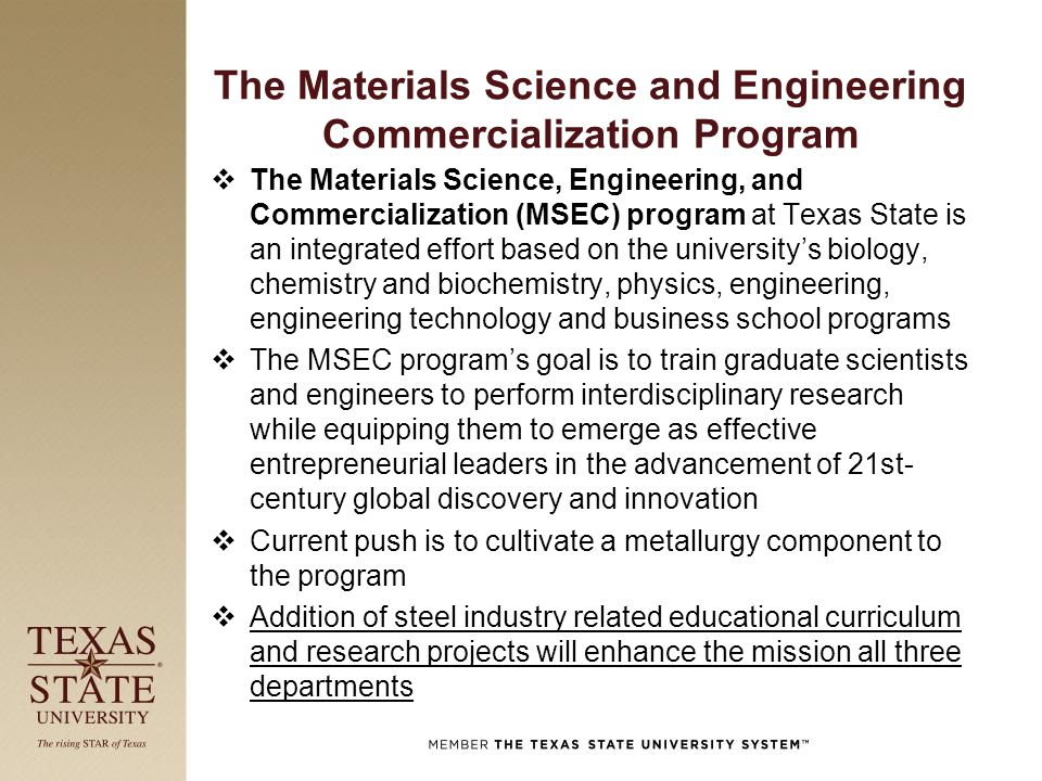 The Materials Science and Engineering Commercialization Program  The Materials Science, Engineering, and Commercialization (MSEC) program at Texas State is an integrated effort based on the university's biology, chemistry and biochemistry, physics, engineering, engineering technology and business school programs  The MSEC program's goal is to train graduate scientists and engineers to perform interdisciplinary research while equipping them to emerge as effective entrepreneurial leaders in the advancement of 21st- century global discovery and innovation  Current push is to cultivate a metallurgy component to the program  Addition of steel industry related educational curriculum and research projects will enhance the mission all three departments