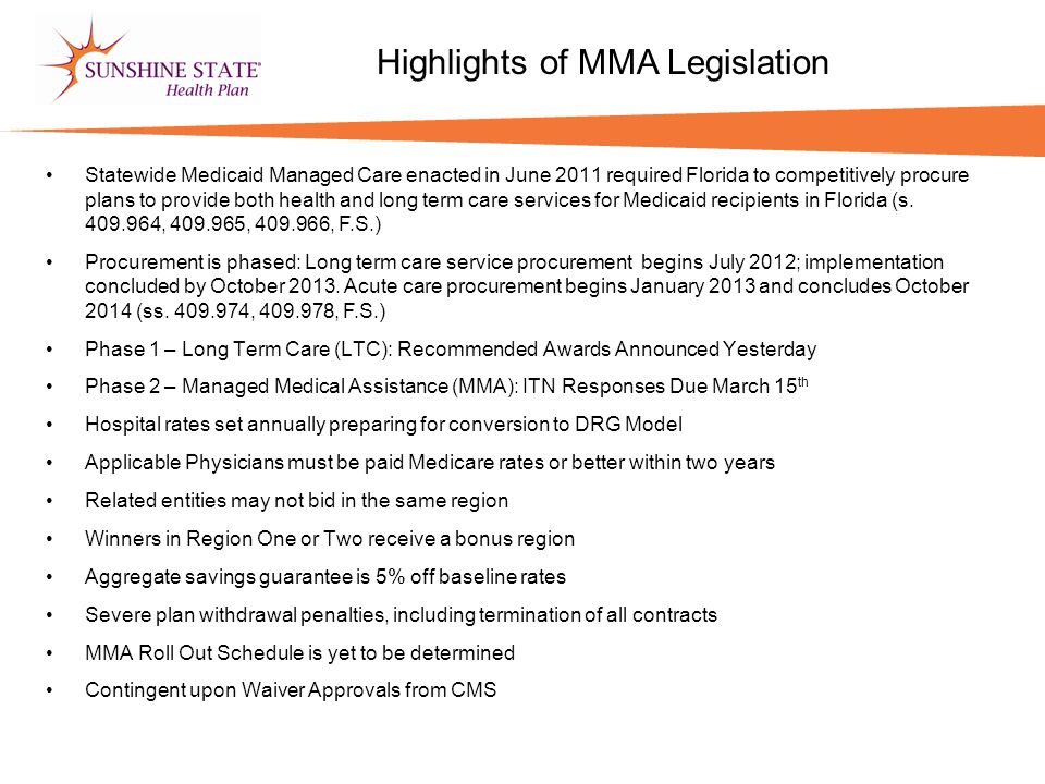Highlights of MMA Legislation Statewide Medicaid Managed Care enacted in June 2011 required Florida to competitively procure plans to provide both hea