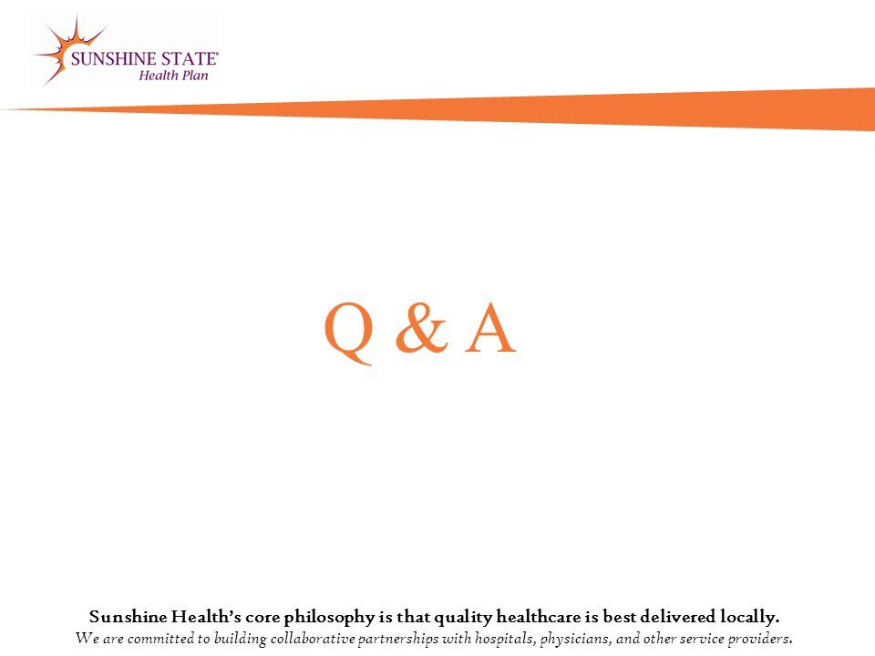 Q & A Sunshine Health's core philosophy is that quality healthcare is best delivered locally.