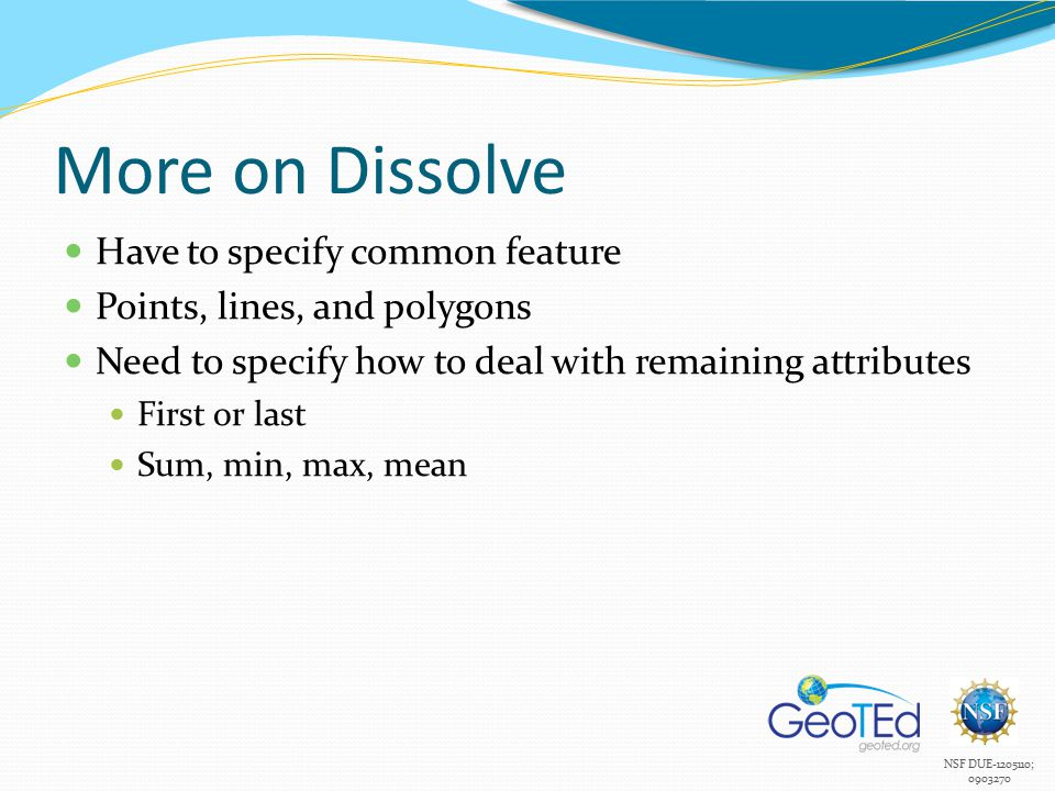 NSF DUE-1205110; 0903270 More on Dissolve Have to specify common feature Points, lines, and polygons Need to specify how to deal with remaining attributes First or last Sum, min, max, mean