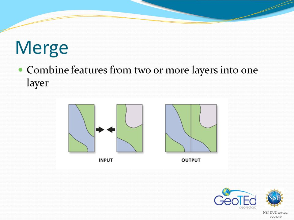 NSF DUE-1205110; 0903270 Merge Combine features from two or more layers into one layer