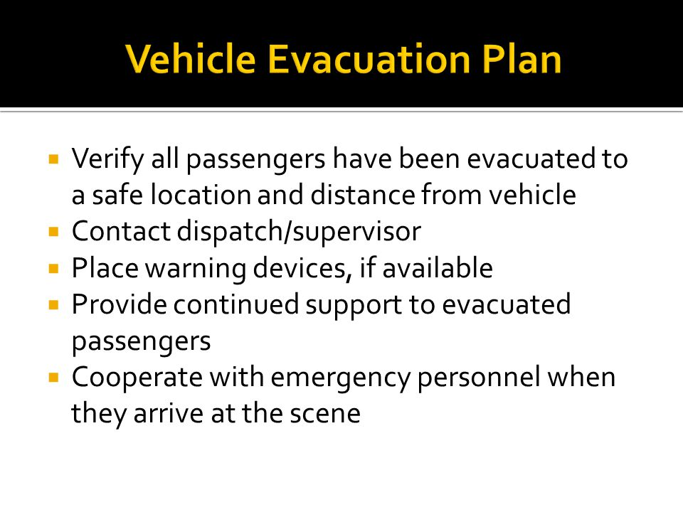  Verify all passengers have been evacuated to a safe location and distance from vehicle  Contact dispatch/supervisor  Place warning devices, if ava