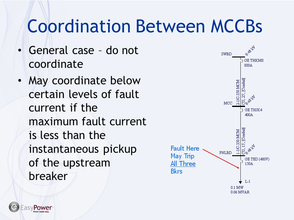 Coordination Between MCCBs General case – do not coordinate May coordinate below certain levels of fault current if the maximum fault current is less