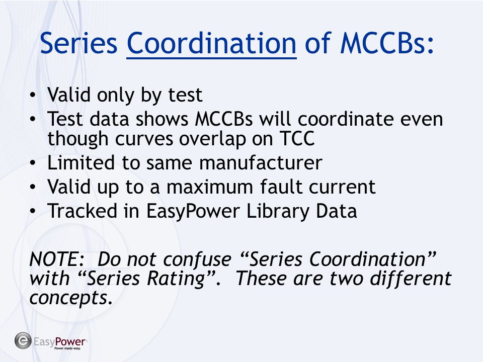 Series Coordination of MCCBs: Valid only by test Test data shows MCCBs will coordinate even though curves overlap on TCC Limited to same manufacturer Valid up to a maximum fault current Tracked in EasyPower Library Data NOTE: Do not confuse Series Coordination with Series Rating .