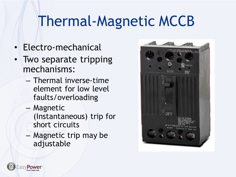 Thermal-Magnetic MCCB Electro-mechanical Two separate tripping mechanisms: – Thermal inverse-time element for low level faults/overloading – Magnetic