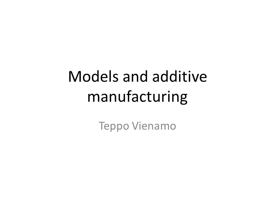 Models and additive manufacturing Teppo Vienamo