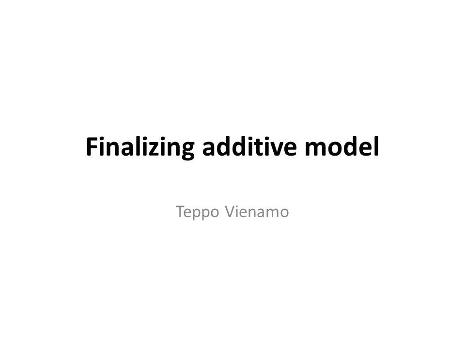 Finalizing additive model Teppo Vienamo