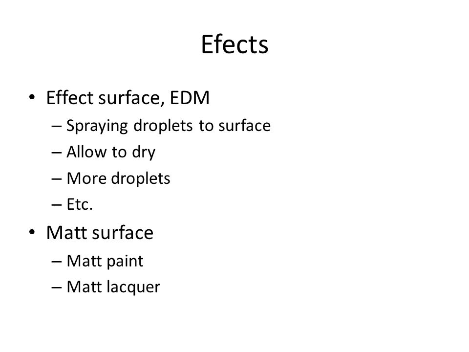 Efects Effect surface, EDM – Spraying droplets to surface – Allow to dry – More droplets – Etc. Matt surface – Matt paint – Matt lacquer