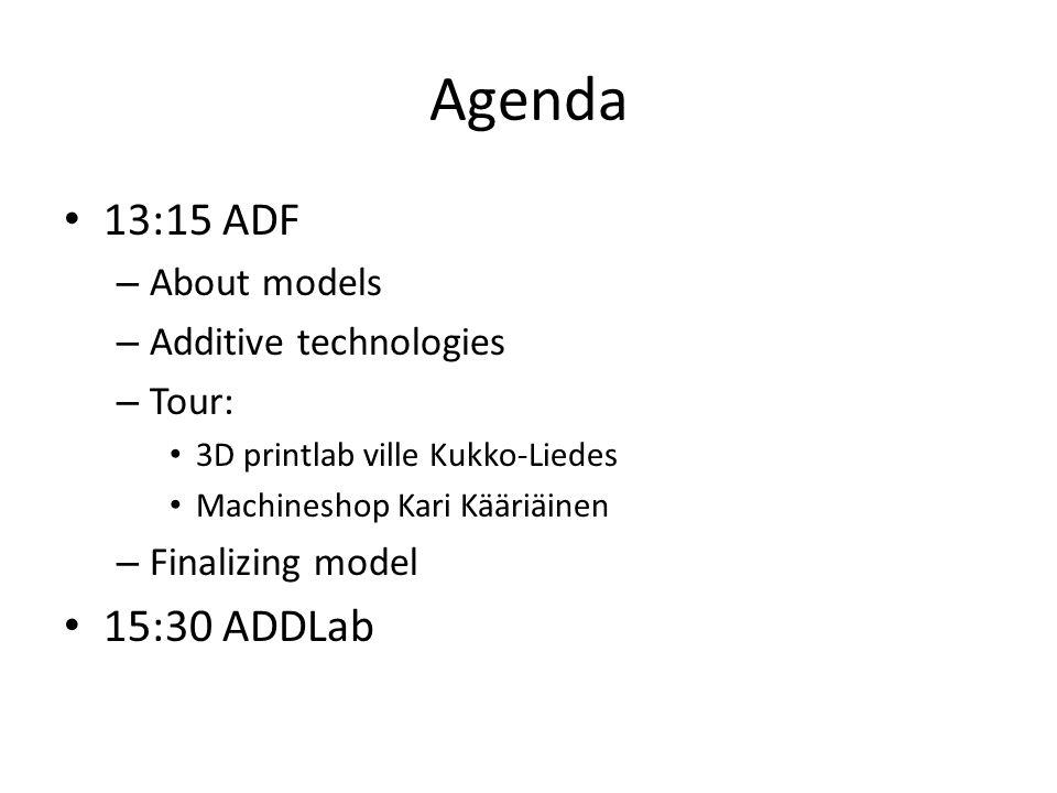 Agenda 13:15 ADF – About models – Additive technologies – Tour: 3D printlab ville Kukko-Liedes Machineshop Kari Kääriäinen – Finalizing model 15:30 ADDLab