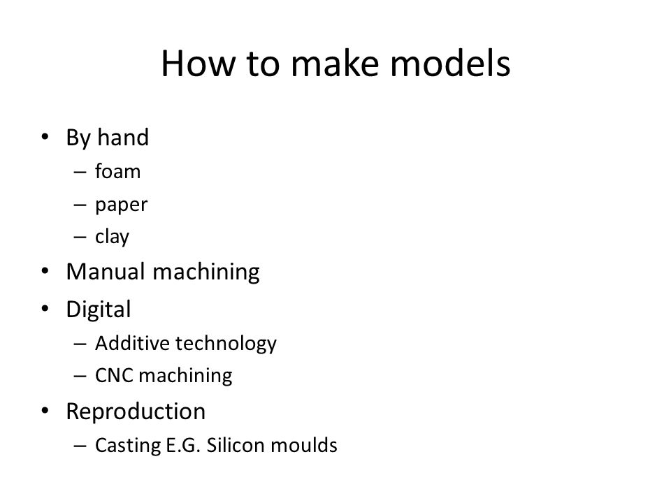 How to make models By hand – foam – paper – clay Manual machining Digital – Additive technology – CNC machining Reproduction – Casting E.G. Silicon mo