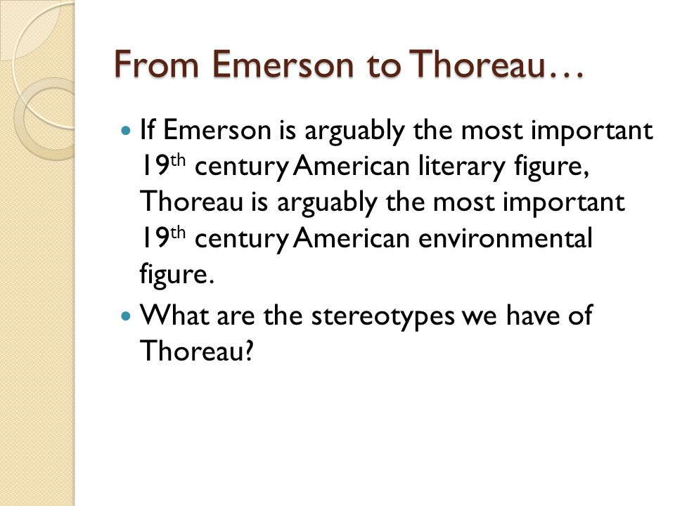 From Emerson to Thoreau… If Emerson is arguably the most important 19 th century American literary figure, Thoreau is arguably the most important 19 th century American environmental figure.