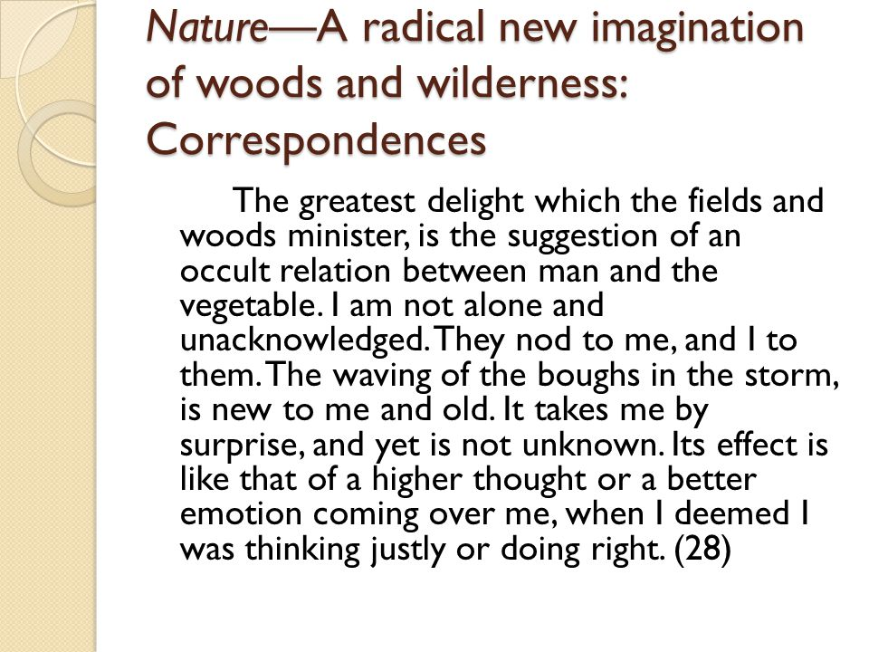 Nature—A radical new imagination of woods and wilderness: Correspondences Yet it is certain that the power to produce this delight, does not reside in nature, but in man, or in a harmony of both.
