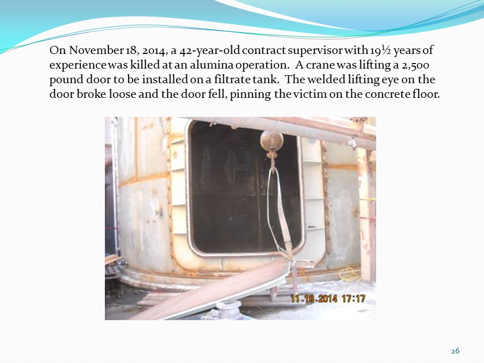 26 On November 18, 2014, a 42-year-old contract supervisor with 19½ years of experience was killed at an alumina operation. A crane was lifting a 2,50