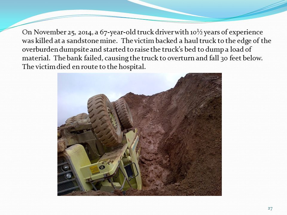 27 On November 25, 2014, a 67-year-old truck driver with 10½ years of experience was killed at a sandstone mine.