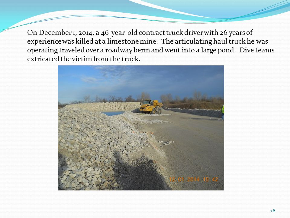 28 On December 1, 2014, a 46-year-old contract truck driver with 26 years of experience was killed at a limestone mine. The articulating haul truck he