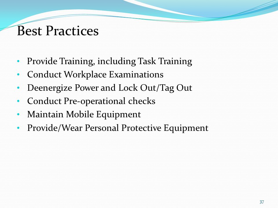 Best Practices Provide Training, including Task Training Conduct Workplace Examinations Deenergize Power and Lock Out/Tag Out Conduct Pre-operational checks Maintain Mobile Equipment Provide/Wear Personal Protective Equipment 37