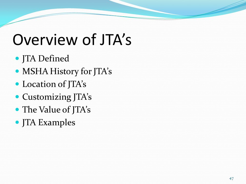 Overview of JTA's JTA Defined MSHA History for JTA's Location of JTA's Customizing JTA's The Value of JTA's JTA Examples 47