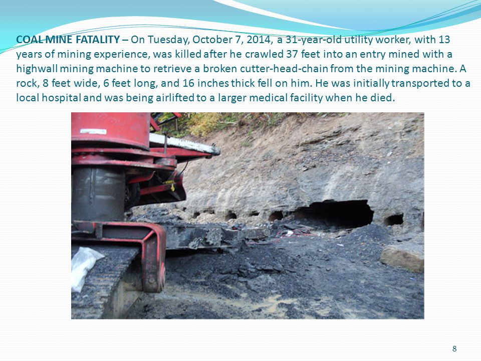 COAL MINE FATALITY – On Tuesday, October 7, 2014, a 31-year-old utility worker, with 13 years of mining experience, was killed after he crawled 37 feet into an entry mined with a highwall mining machine to retrieve a broken cutter-head-chain from the mining machine.
