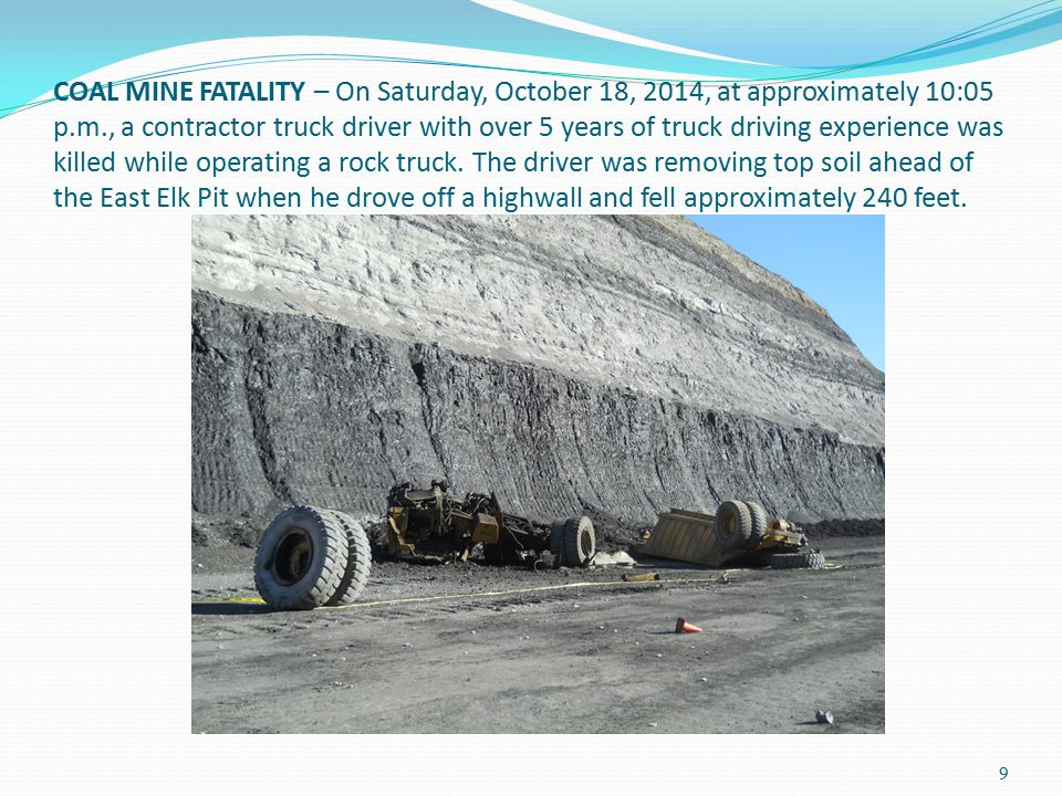 COAL MINE FATALITY – On Saturday, October 18, 2014, at approximately 10:05 p.m., a contractor truck driver with over 5 years of truck driving experience was killed while operating a rock truck.