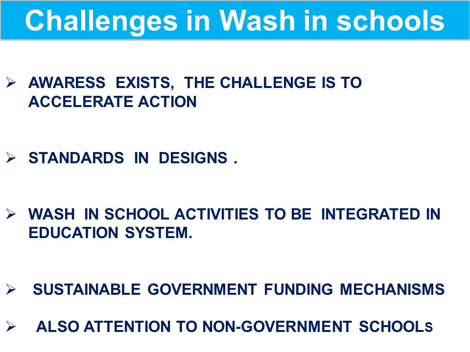 Challenges in Wash in schools  AWARESS EXISTS, THE CHALLENGE IS TO ACCELERATE ACTION  STANDARDS IN DESIGNS.  WASH IN SCHOOL ACTIVITIES TO BE INTEGR