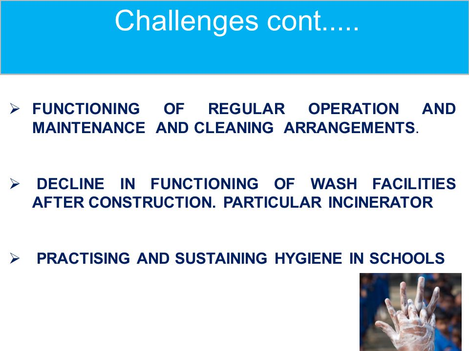 Challenges cont.....  FUNCTIONING OF REGULAR OPERATION AND MAINTENANCE AND CLEANING ARRANGEMENTS.  DECLINE IN FUNCTIONING OF WASH FACILITIES AFTER C