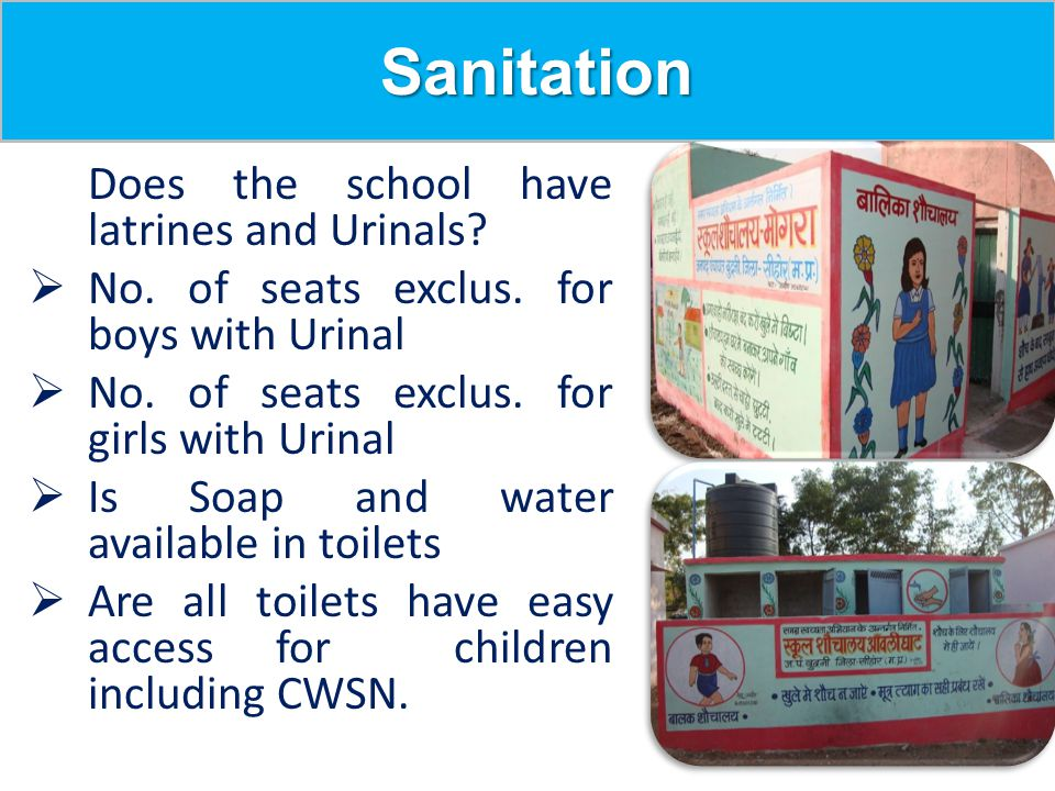 Sanitation Sanitation Does the school have latrines and Urinals?  No. of seats exclus. for boys with Urinal  No. of seats exclus. for girls with Uri