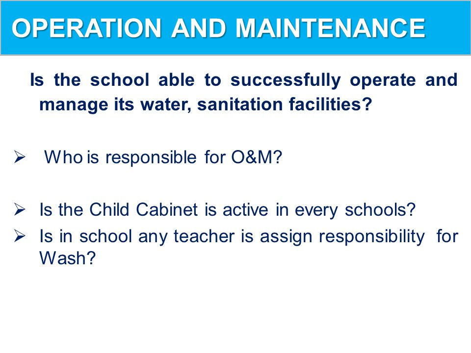 OPERATION AND MAINTENANCE OPERATION AND MAINTENANCE N Is the school able to successfully operate and manage its water, sanitation facilities?  Who is
