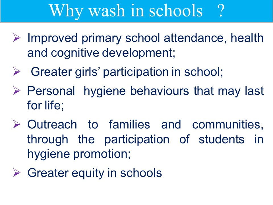 Why wash in schools ?  Improved primary school attendance, health and cognitive development;  Greater girls' participation in school;  Personal hyg