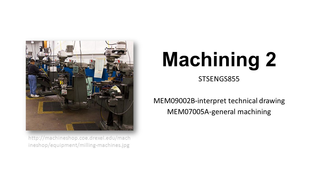 Machining 2 STSENGS855 MEM09002B-interpret technical drawing MEM07005A-general machining http://machineshop.coe.drexel.edu/mach ineshop/equipment/milling-machines.jpg