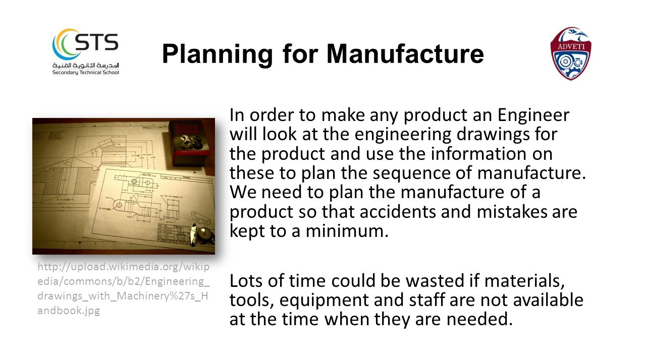 Planning for Manufacture In order to make any product an Engineer will look at the engineering drawings for the product and use the information on these to plan the sequence of manufacture.