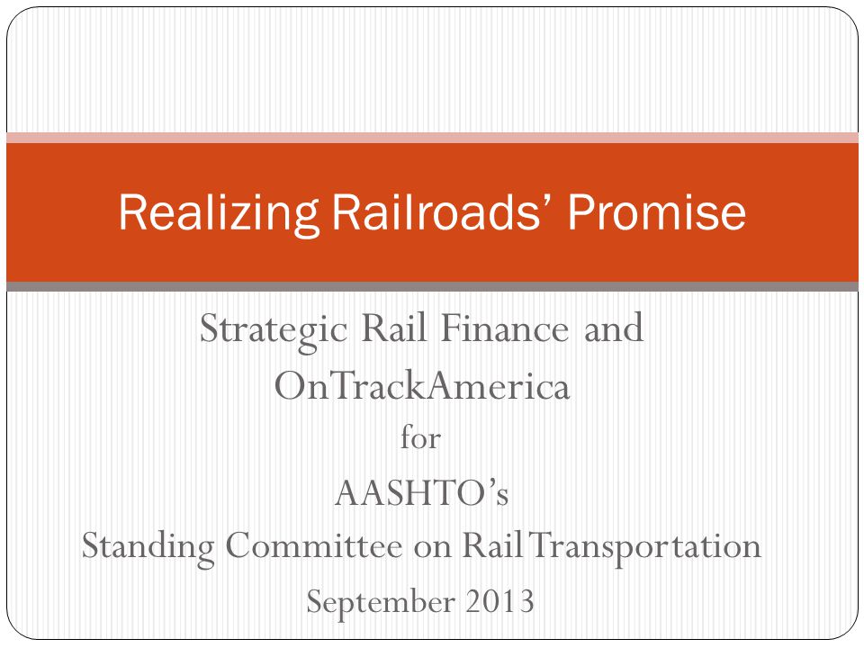 Strategic Rail Finance and OnTrackAmerica for AASHTO's Standing Committee on Rail Transportation September 2013 Realizing Railroads' Promise
