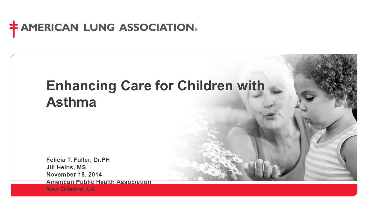 Enhancing Care for Children with Asthma Felicia T. Fuller, Dr.PH Jill Heins, MS November 18, 2014 American Public Health Association New Orleans, LA