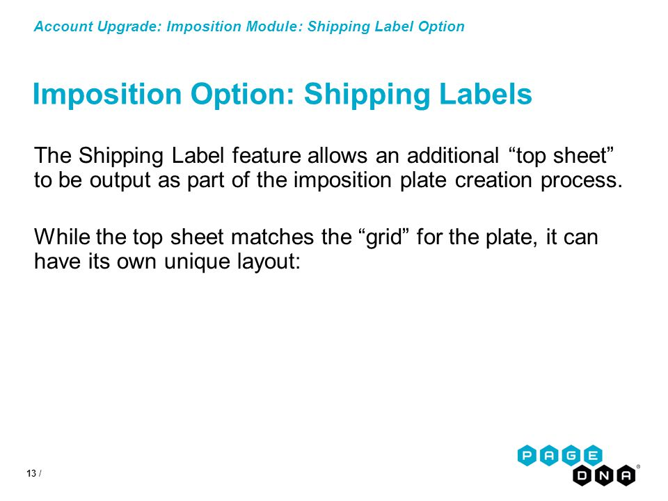 13 / Account Upgrade: Imposition Module: Shipping Label Option Imposition Option: Shipping Labels The Shipping Label feature allows an additional top sheet to be output as part of the imposition plate creation process.