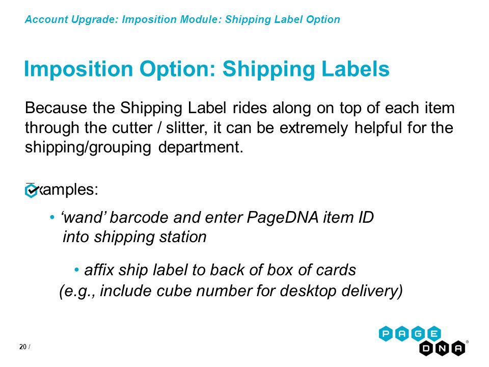 20 / Account Upgrade: Imposition Module: Shipping Label Option Imposition Option: Shipping Labels Because the Shipping Label rides along on top of each item through the cutter / slitter, it can be extremely helpful for the shipping/grouping department.