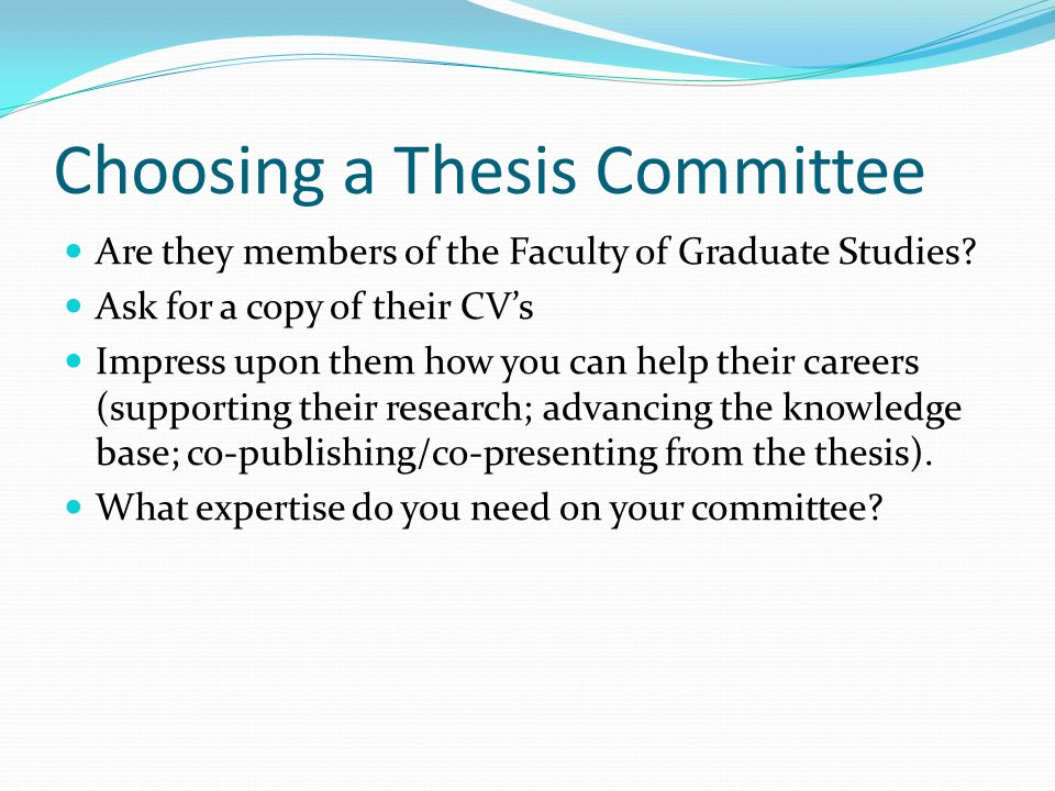 Choosing a Thesis Committee Can you work well with them.