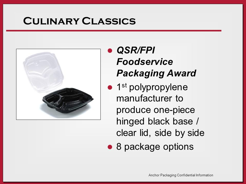 Culinary Classics QSR/FPI Foodservice Packaging Award 1 st polypropylene manufacturer to produce one-piece hinged black base / clear lid, side by side 8 package options Anchor Packaging Confidential Information