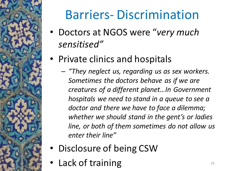 Barriers- Discrimination Doctors at NGOS were very much sensitised Private clinics and hospitals – They neglect us, regarding us as sex workers.