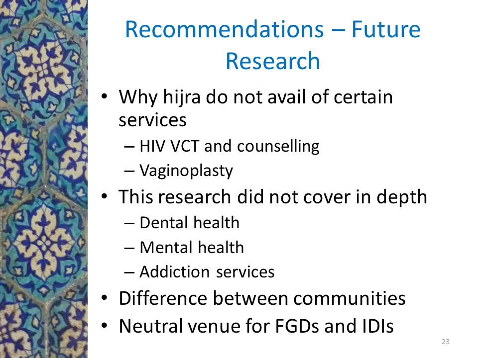 Recommendations – Future Research Why hijra do not avail of certain services – HIV VCT and counselling – Vaginoplasty This research did not cover in depth – Dental health – Mental health – Addiction services Difference between communities Neutral venue for FGDs and IDIs 23