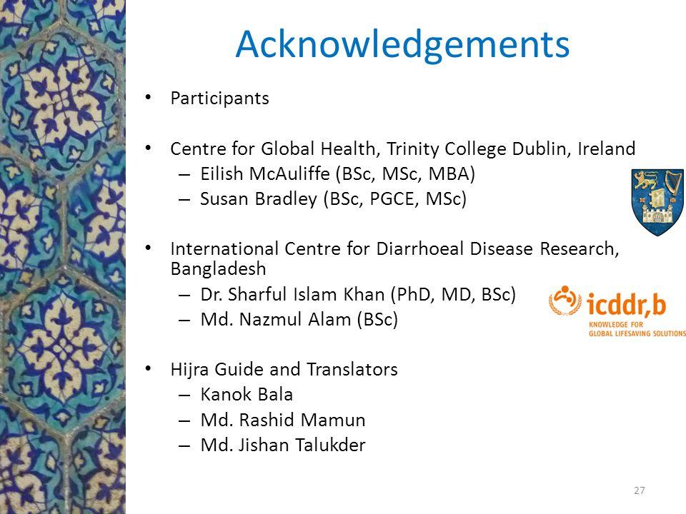 Acknowledgements Participants Centre for Global Health, Trinity College Dublin, Ireland – Eilish McAuliffe (BSc, MSc, MBA) – Susan Bradley (BSc, PGCE, MSc) International Centre for Diarrhoeal Disease Research, Bangladesh – Dr.