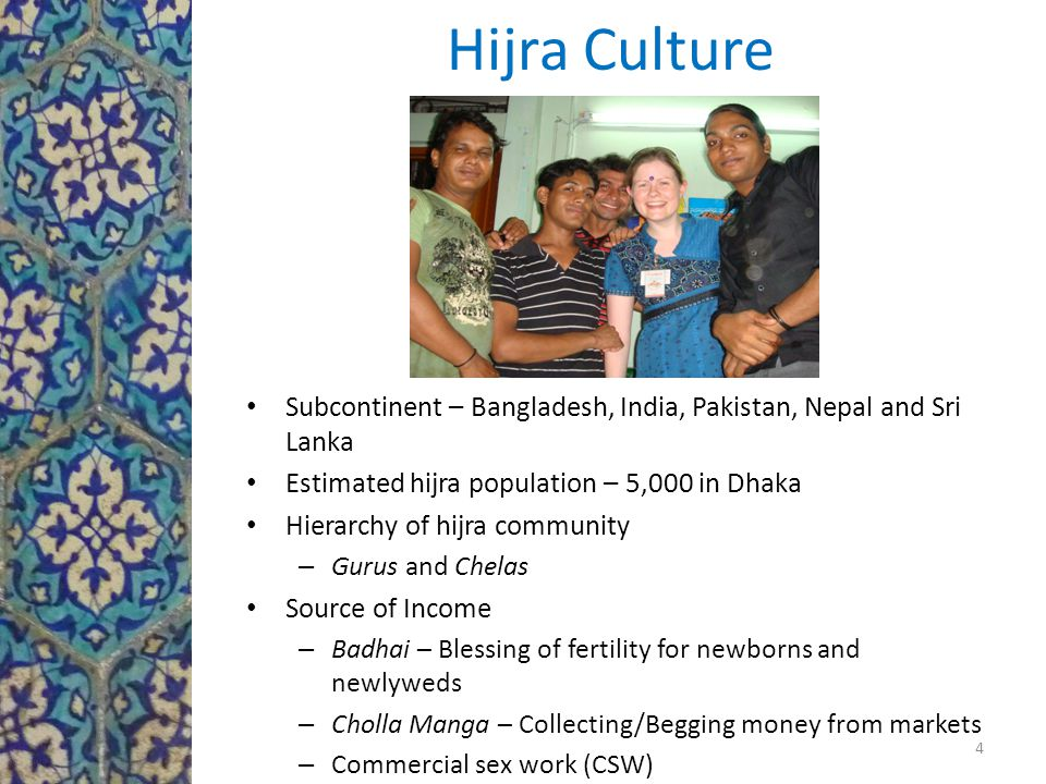 Hijra Culture Subcontinent – Bangladesh, India, Pakistan, Nepal and Sri Lanka Estimated hijra population – 5,000 in Dhaka Hierarchy of hijra community – Gurus and Chelas Source of Income – Badhai – Blessing of fertility for newborns and newlyweds – Cholla Manga – Collecting/Begging money from markets – Commercial sex work (CSW) 4