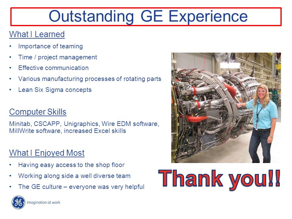 Outstanding GE Experience What I Learned Importance of teaming Time / project management Effective communication Various manufacturing processes of rotating parts Lean Six Sigma concepts Computer Skills Minitab, CSCAPP, Unigraphics, Wire EDM software, MillWrite software, increased Excel skills What I Enjoyed Most Having easy access to the shop floor Working along side a well diverse team The GE culture – everyone was very helpful