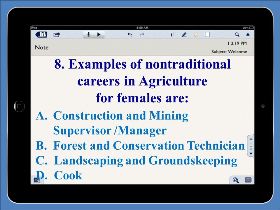 8. Examples of nontraditional careers in Agriculture for females are: A.Construction and Mining Supervisor /Manager B.Forest and Conservation Technici