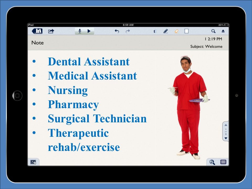 Dental Assistant Medical Assistant Nursing Pharmacy Surgical Technician Therapeutic rehab/exercise