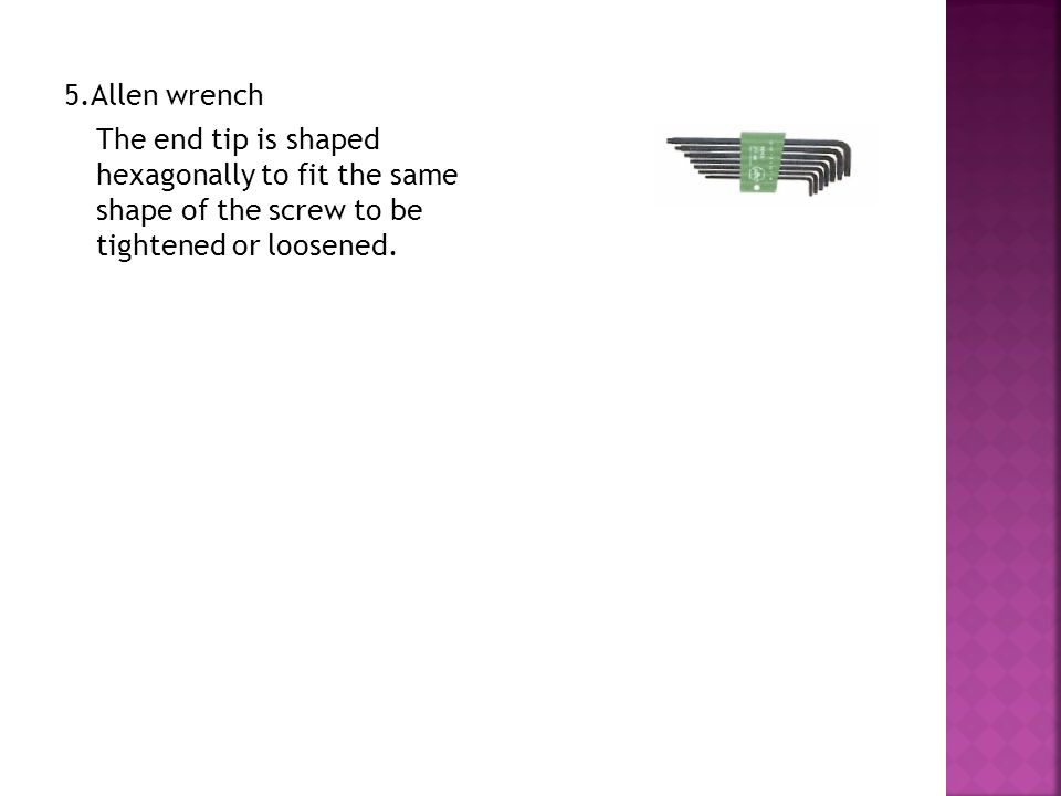 5.Allen wrench The end tip is shaped hexagonally to fit the same shape of the screw to be tightened or loosened.