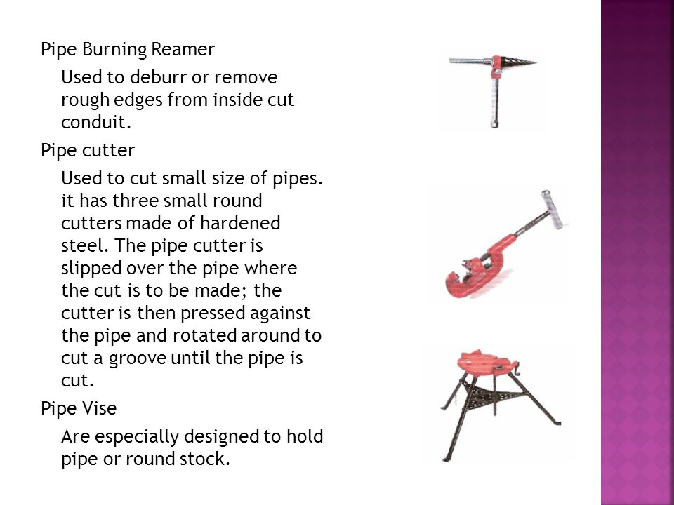 Pipe Burning Reamer Used to deburr or remove rough edges from inside cut conduit. Pipe cutter Used to cut small size of pipes. it has three small roun
