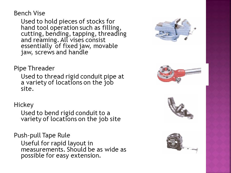 Bench Vise Used to hold pieces of stocks for hand tool operation such as filling, cutting, bending, tapping, threading and reaming. All vises consist