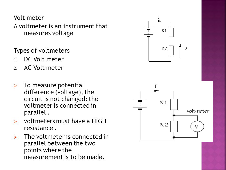 Volt meter A voltmeter is an instrument that measures voltage Types of voltmeters 1. DC Volt meter 2. AC Volt meter TTo measure potential difference