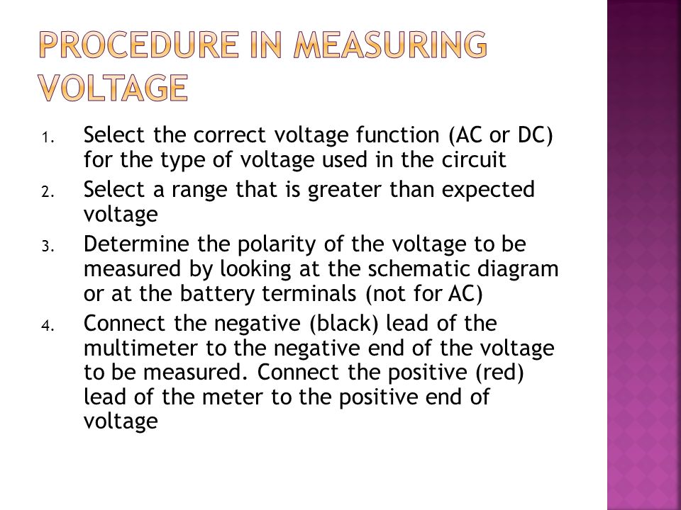 1. Select the correct voltage function (AC or DC) for the type of voltage used in the circuit 2. Select a range that is greater than expected voltage