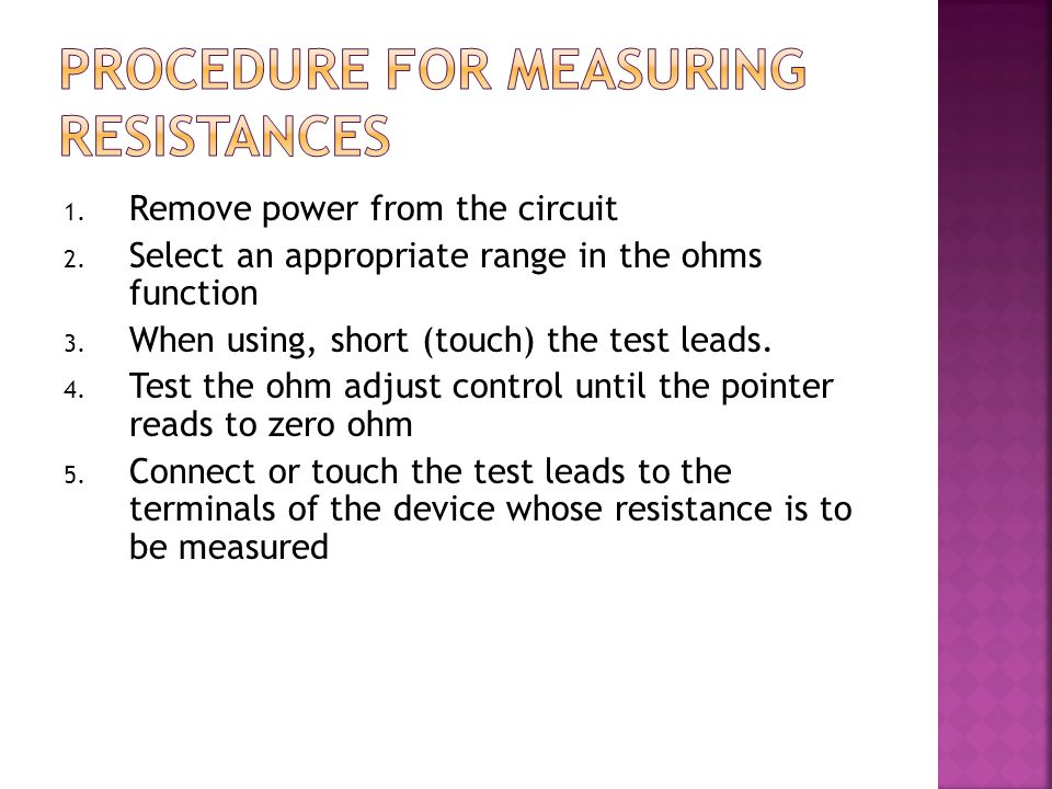 1. Remove power from the circuit 2. Select an appropriate range in the ohms function 3. When using, short (touch) the test leads. 4. Test the ohm adju